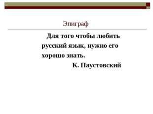 Эпиграф Для того чтобы любить русский язык, нужно его хорошо знать. К. Паусто