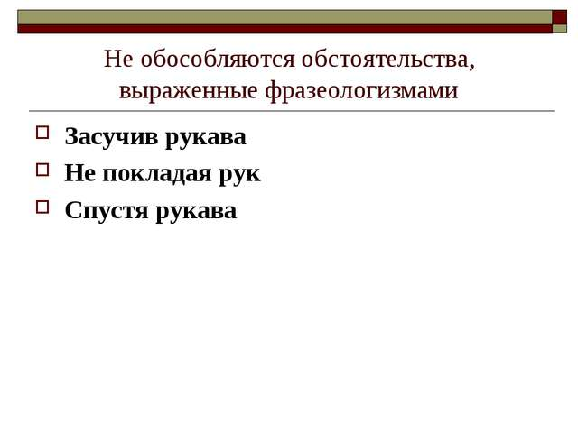Не обособляются обстоятельства, выраженные фразеологизмами Засучив рукава Не...