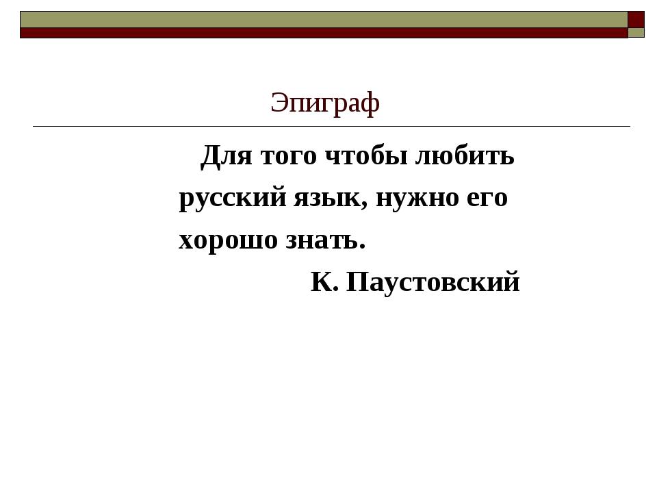 Эпиграф Для того чтобы любить русский язык, нужно его хорошо знать. К. Паусто...