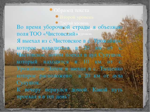 Во время уборочной страды я объезжаю поля ТОО «Чистовский» Я выехал из с.Чист...