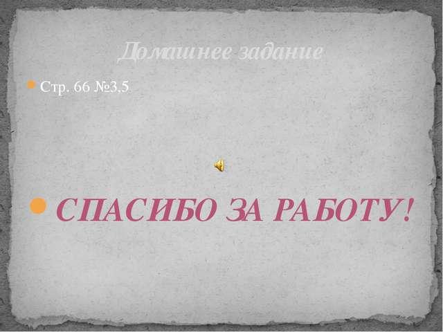 Стр. 66 №3,5 СПАСИБО ЗА РАБОТУ! Домашнее задание