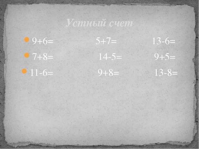 9+6= 5+7= 13-6= 7+8= 14-5= 9+5= 11-6= 9+8= 13-8= Устный счет