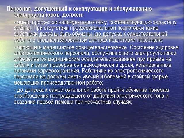 Персонал, допущенный к эксплуатации и обслуживанию электроустановок, должен:...