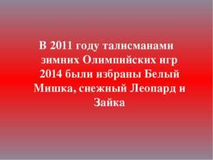 В 2011 году талисманами зимних Олимпийских игр 2014 были избраны Белый Мишка,