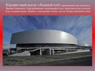 Кёрлинговый центр «Ледяной куб» предназначен для кёрлинга в Зимней Олимпиаде.