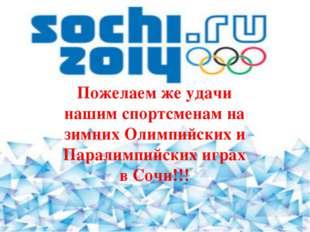 Пожелаем же удачи нашим спортсменам на зимних Олимпийских и Паралимпийских иг