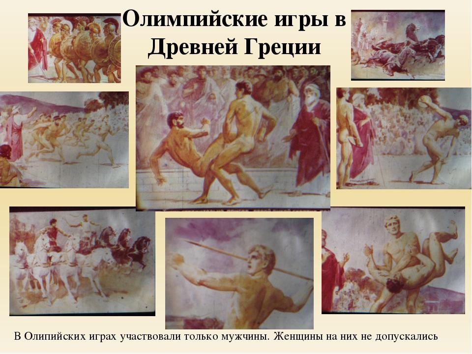 Олимпийские игры в Древней Греции В Олипийских играх участвовали только мужчи...