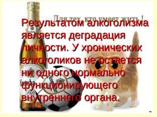 Результатом алкоголизма является деградация личности. У хронических алкоголик