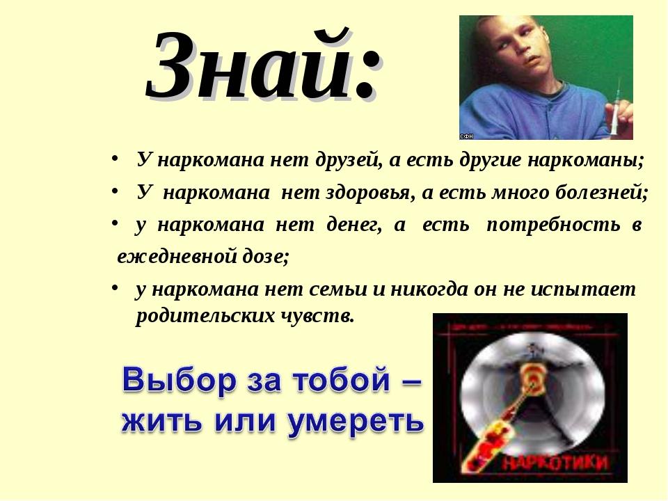 Знай: У наркомана нет друзей, а есть другие наркоманы; У наркомана нет здоро...