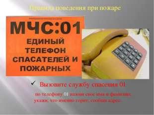 Правила поведения при пожаре Вызовите службу спасения 01 по телефону 01 назов