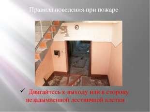 Правила поведения при пожаре Двигайтесь к выходу или в сторону незадымленной