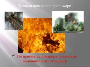 Правила поведения при пожаре По прибытии пожарных полностью подчинитесь их ко