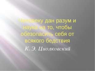 Человеку дан разум и наука на то, чтобы обезопасить себя от всякого бедствия