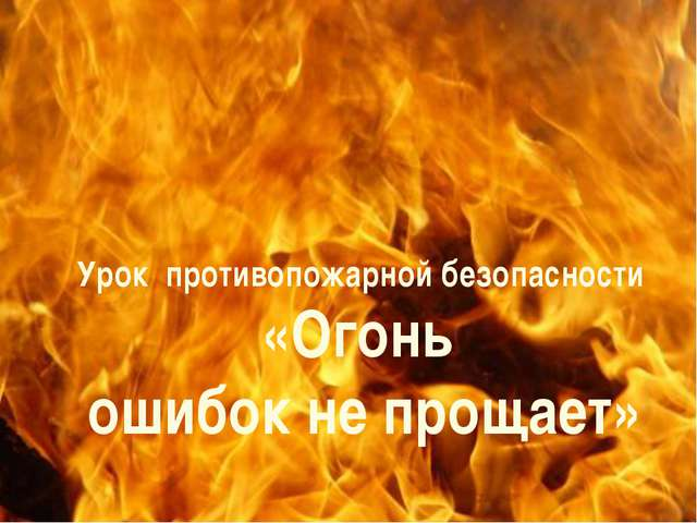 Урок противопожарной безопасности «Огонь ошибок не прощает»