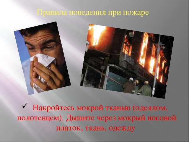 Правила поведения при пожаре Накройтесь мокрой тканью (одеялом, полотенцем)....