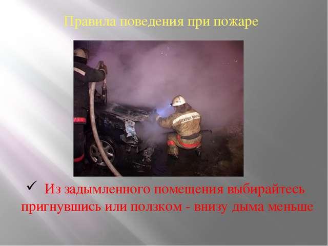 Правила поведения при пожаре Из задымленного помещения выбирайтесь пригнувшис...