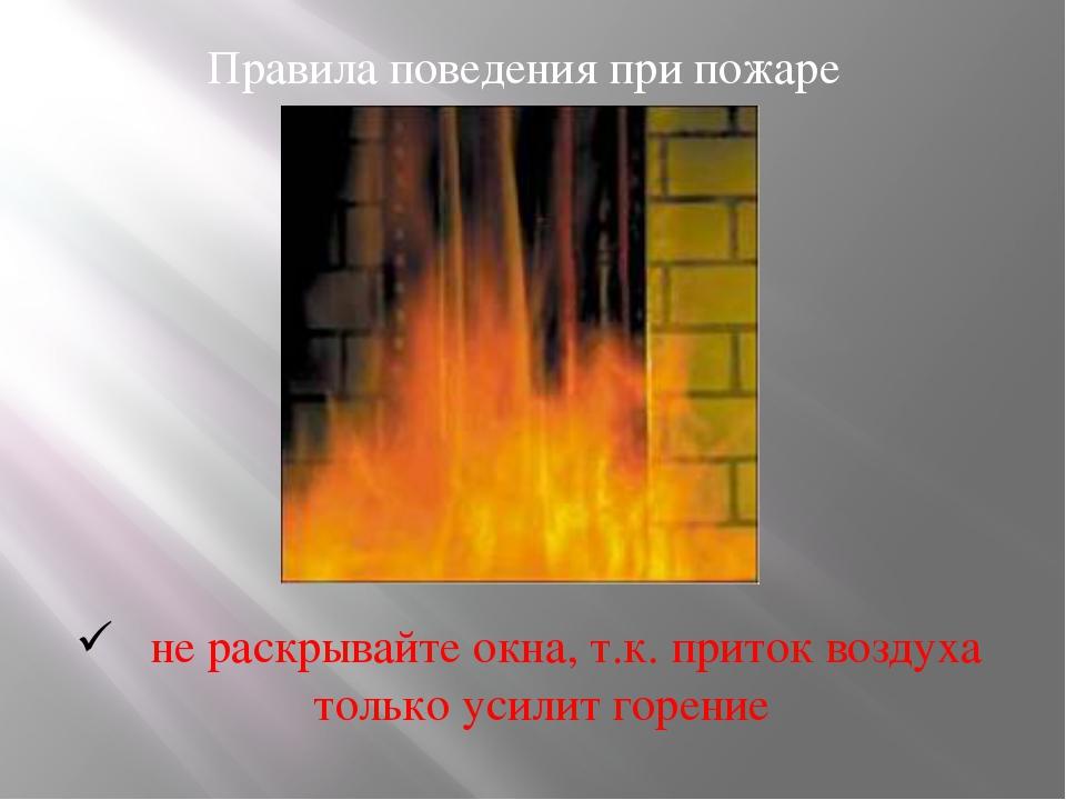 Правила поведения при пожаре не раскрывайте окна, т.к. приток воздуха только...