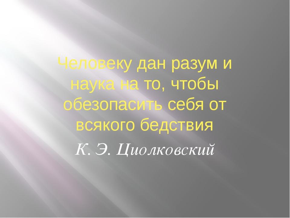 Человеку дан разум и наука на то, чтобы обезопасить себя от всякого бедствия...