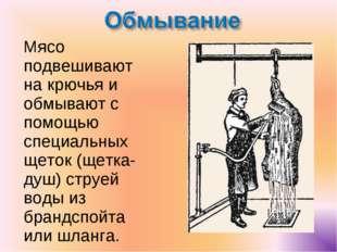 Мясо подвешивают на крючья и обмывают с помощью специальных щеток (щетка-ду