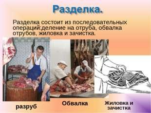 Разделка состоит из последовательных операций:деление на отруба, обвалка от