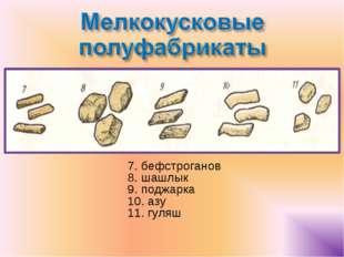 7. бефстроганов 8. шашлык 9. поджарка 10. азу 11. гуляш