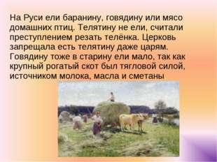 На Руси ели баранину, говядину или мясо домашних птиц. Телятину не ели, счита