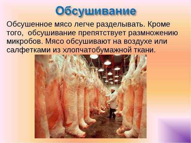 Обсушенное мясо легче разделывать. Кроме того, обсушивание препятствует размн...