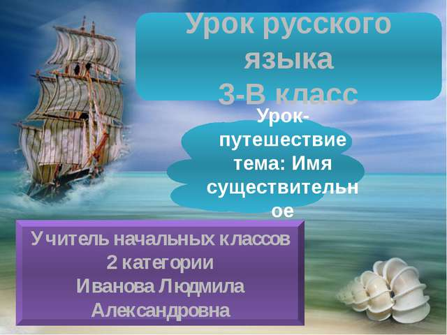 Урок русского языка 3-В класс Урок-путешествие тема: Имя существительное Учит...
