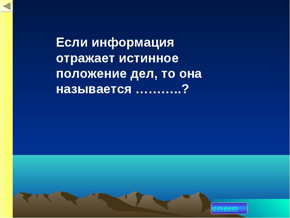 ответ Если информация отражает истинное положение дел, то она называется ………...