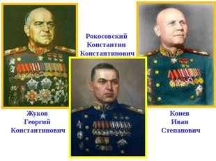 Жуков Георгий Константинович Рокосовский Константин Константинович Конев Иван