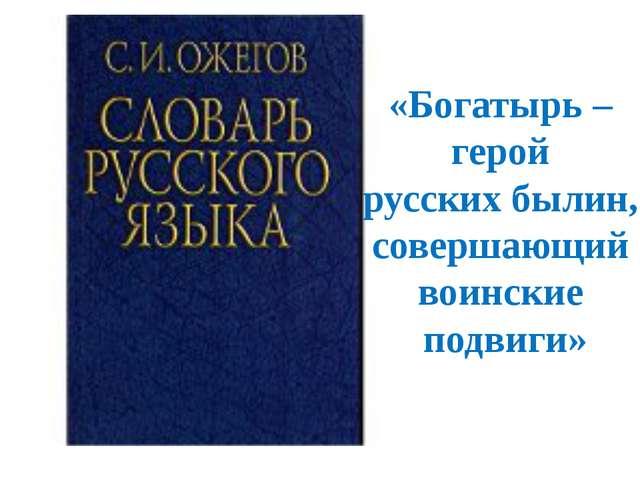 «Богатырь – герой русских былин, совершающий воинские подвиги»