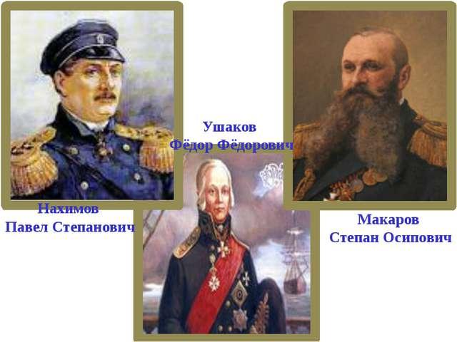 Нахимов Павел Степанович Ушаков Фёдор Фёдорович Макаров Степан Осипович