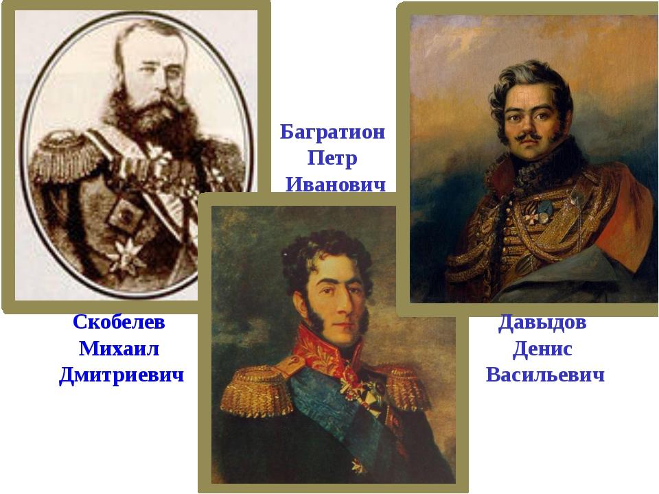 Скобелев Михаил Дмитриевич Багратион Петр Иванович Давыдов Денис Васильевич