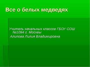Все о белых медведях Учитель начальных классов ГБОУ СОШ №1094 г. Москвы Алипо