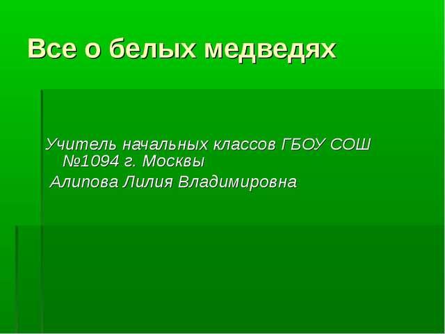 Все о белых медведях Учитель начальных классов ГБОУ СОШ №1094 г. Москвы Алипо...