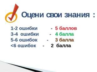 Оцени свои знания : 1-2 ошибки - 5 баллов 3-4 ошибки - 4 балла 5-6 ошибок - 3