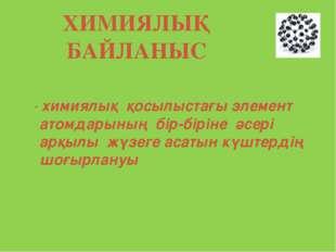 ХИМИЯЛЫҚ БАЙЛАНЫС - химиялық қосылыстағы элемент атомдарының бір-біріне әсері