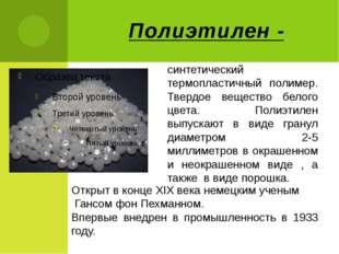 Полиэтилен - синтетический термопластичный полимер. Твердое вещество белого ц