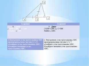 1 вариант 2 вариант Дано: АDВ=1180,а С=500 Найти: АВС Дано: АDВ=1200,а С=580