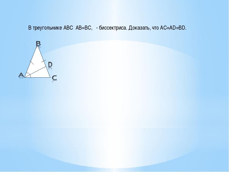 В треугольнике АВС АВ=ВС, - биссектриса. Доказать, что АС=АD=BD.