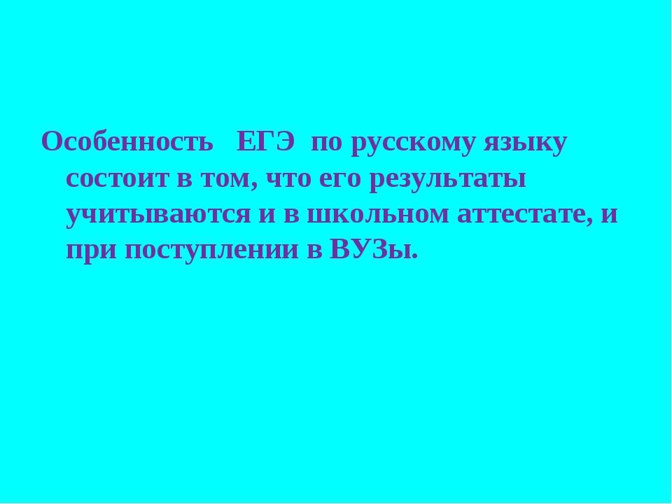 Особенность  ЕГЭ по русскому языку состоит в том, что его результаты учитыва...