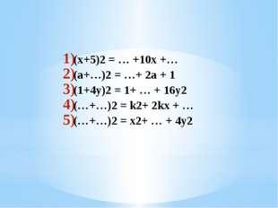 (x+5)2 = … +10x +… (a+…)2 = …+ 2a + 1 (1+4y)2 = 1+ … + 16y2 (…+…)2 = k2+ 2kx