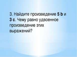 3. Найдите произведение 5 b и 3 с. Чему равно удвоенное произведение этих выр