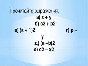Прочитайте выражения. а) х + у б) с2 + р2 в) (к + 1)2 г) р – у д) (а –b)2 е)
