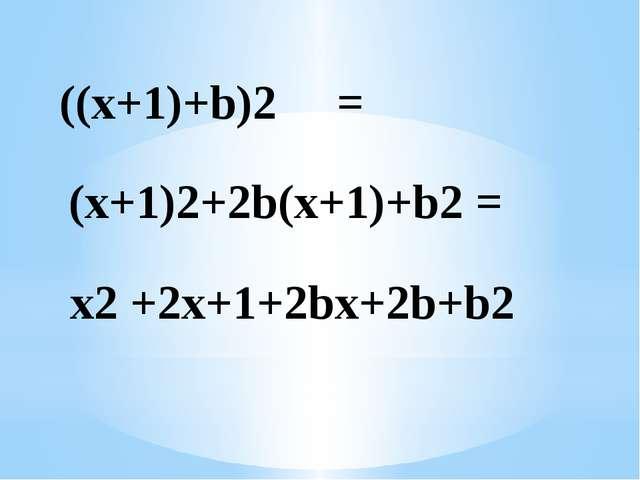 ((x+1)+b)2 = (x+1)2+2b(x+1)+b2 = x2 +2x+1+2bx+2b+b2