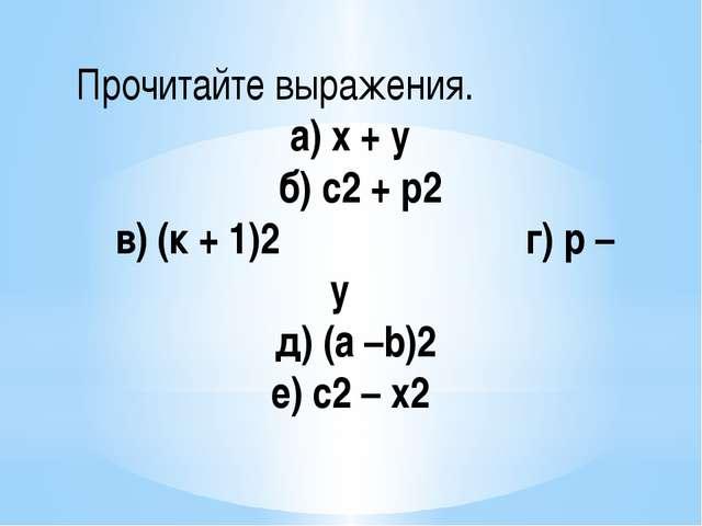 Прочитайте выражения. а) х + у б) с2 + р2 в) (к + 1)2 г) р – у д) (а –b)2 е)...