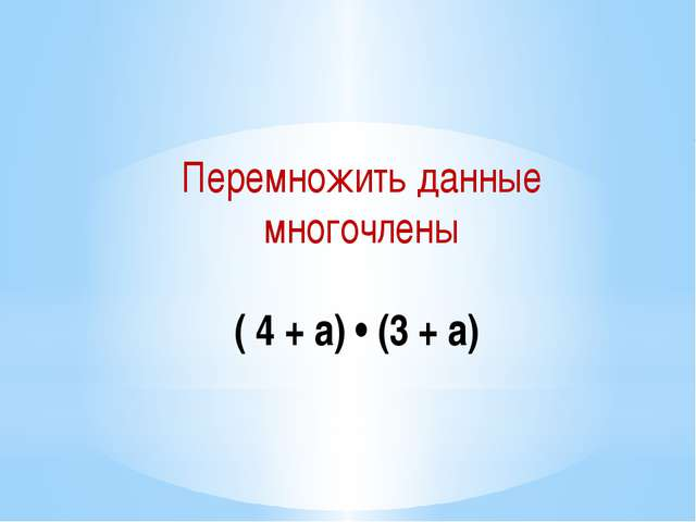 Перемножить данные многочлены  ( 4 + а) • (3 + а)