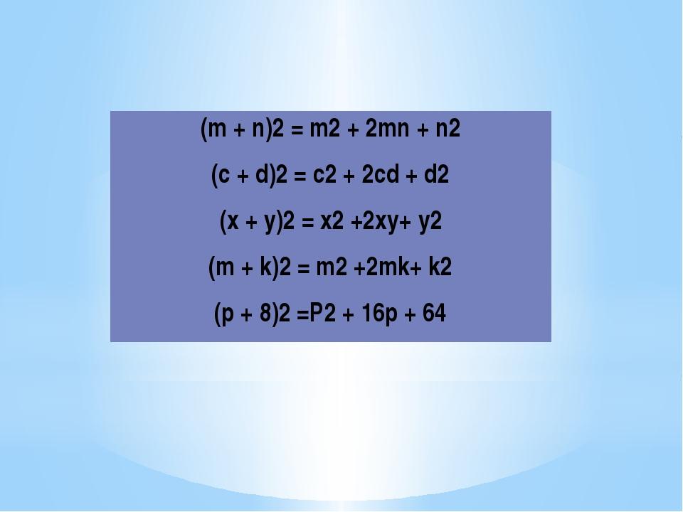 (m+n)2=m2+ 2mn+n2 (c+d)2=c2+ 2cd+d2 (x+y)2=x2+2xy+y2 (m+k)2=m2+2mk+k2 (р + 8)...