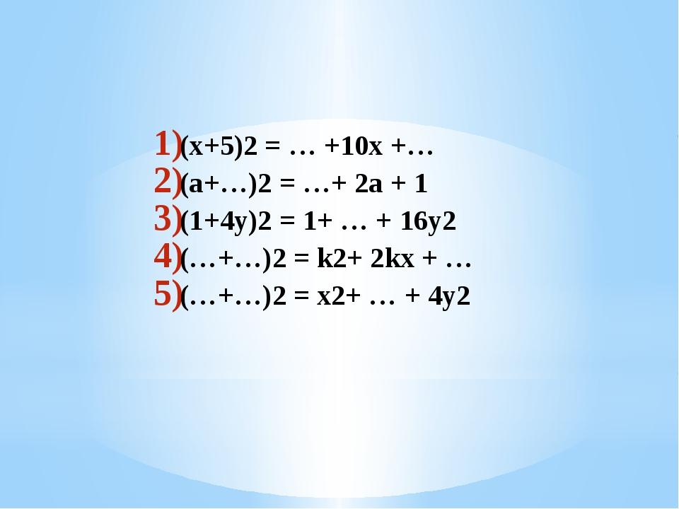 (x+5)2 = … +10x +… (a+…)2 = …+ 2a + 1 (1+4y)2 = 1+ … + 16y2 (…+…)2 = k2+ 2kx...