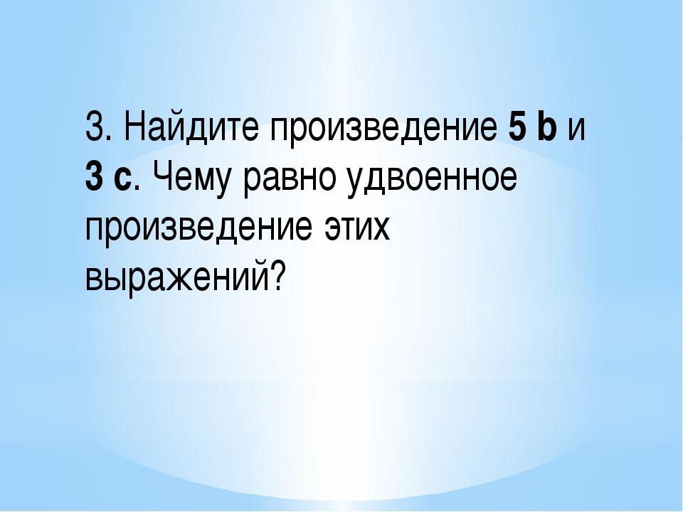 3. Найдите произведение 5 b и 3 с. Чему равно удвоенное произведение этих выр...